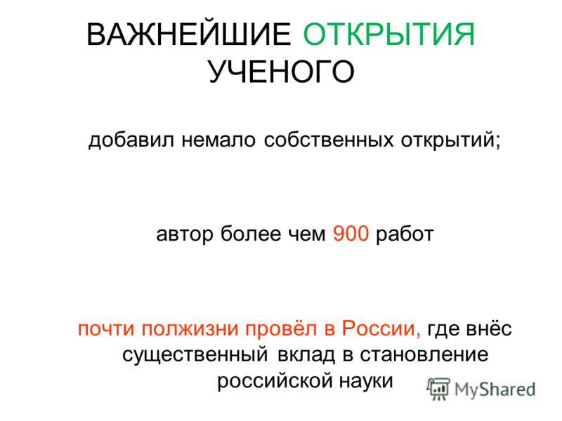 ВАЖНЕЙШИЕ ОТКРЫТИЯ УЧЕНОГО добавил немало собственных открытий; автор более чем 900 работ почти полжизни провёл в России, где внёс существенный вклад в становление российской науки