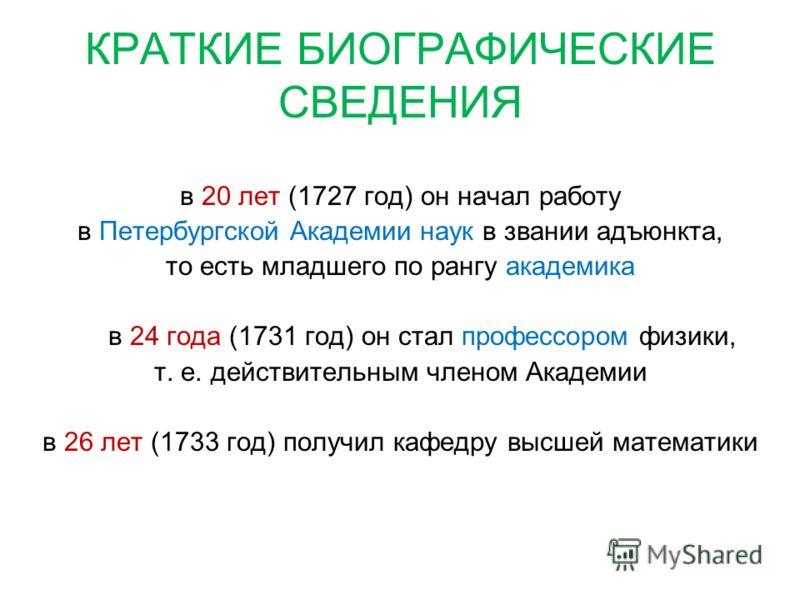 КРАТКИЕ БИОГРАФИЧЕСКИЕ СВЕДЕНИЯ в 20 лет (1727 год) он начал работу в Петербургской Академии наук в звании адъюнкта, то есть младшего по рангу академика в 24 года (1731 год) он стал профессором физики, т. е. действительным членом Академии в 26 лет (1
