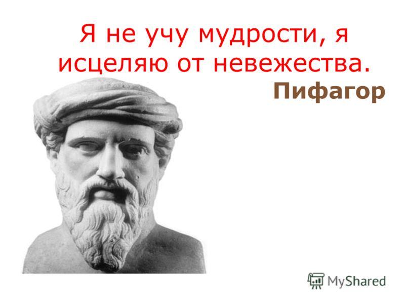 Я не учу мудрости, я исцеляю от невежества. Пифагор