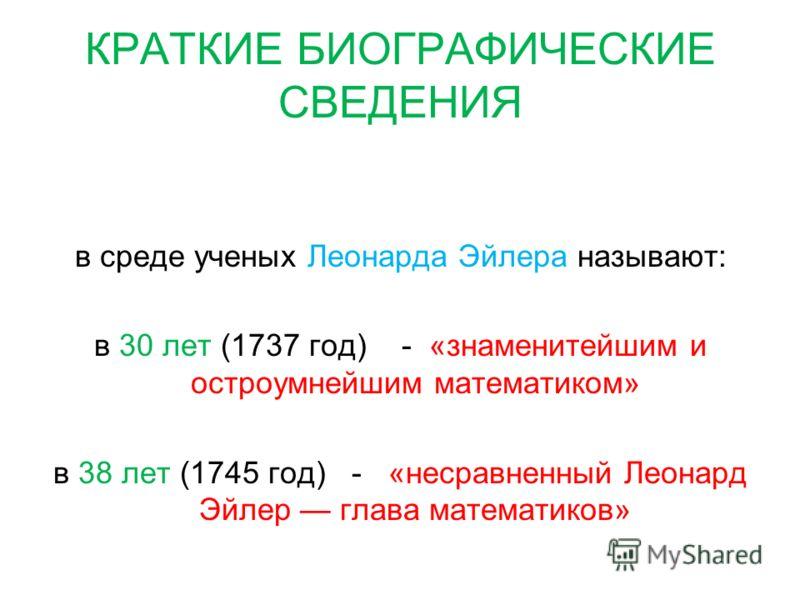 КРАТКИЕ БИОГРАФИЧЕСКИЕ СВЕДЕНИЯ в среде ученых Леонарда Эйлера называют: в 30 лет (1737 год) - «знаменитейшим и остроумнейшим математиком» в 38 лет (1745 год) - «несравненный Леонард Эйлер глава математиков»