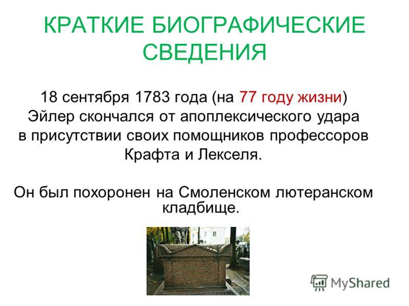 КРАТКИЕ БИОГРАФИЧЕСКИЕ СВЕДЕНИЯ 18 сентября 1783 года (на 77 году жизни) Эйлер скончался от апоплексического удара в присутствии своих помощников профессоров Крафта и Лекселя. Он был похоронен на Смоленском лютеранском кладбище.