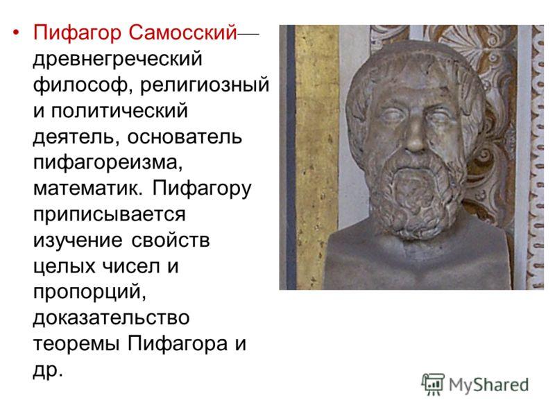 Пифагор Самосский древнегреческий философ, религиозный и политический деятель, основатель пифагореизма, математик. Пифагору приписывается изучение свойств целых чисел и пропорций, доказательство теоремы Пифагора и др.