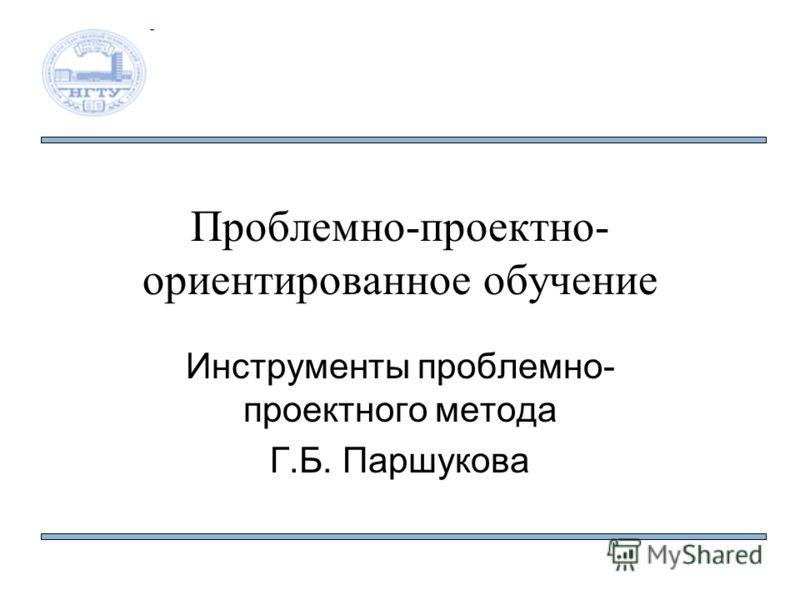 Проблемно-проектно- ориентированное обучение Инструменты проблемно- проектного метода Г.Б. Паршукова