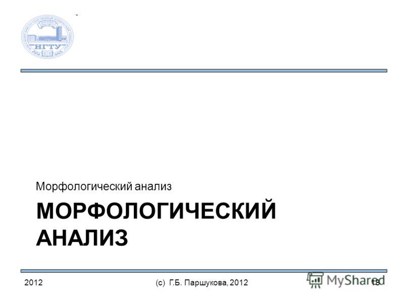 МОРФОЛОГИЧЕСКИЙ АНАЛИЗ Морфологический анализ 2012(с) Г.Б. Паршукова, 201218
