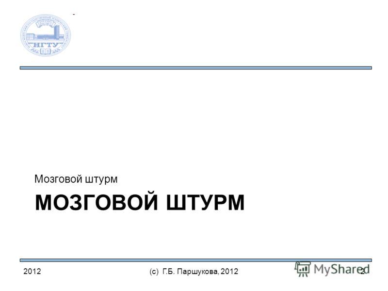 МОЗГОВОЙ ШТУРМ Мозговой штурм 2012(с) Г.Б. Паршукова, 20122