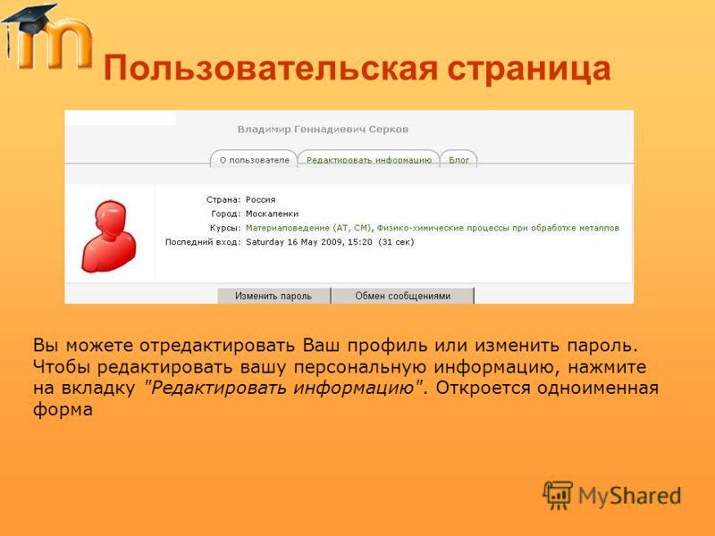 Пользовательская страница Вы можете отредактировать Ваш профиль или изменить пароль. Чтобы редактировать вашу персональную информацию, нажмите на вкладку Редактировать информацию. Откроется одноименная форма