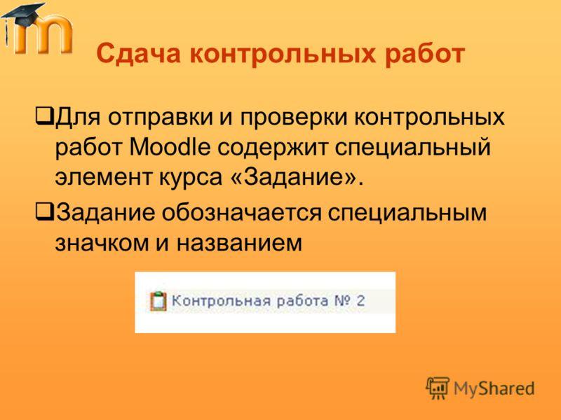 Сдача контрольных работ Для отправки и проверки контрольных работ Moodle содержит специальный элемент курса «Задание». Задание обозначается специальным значком и названием