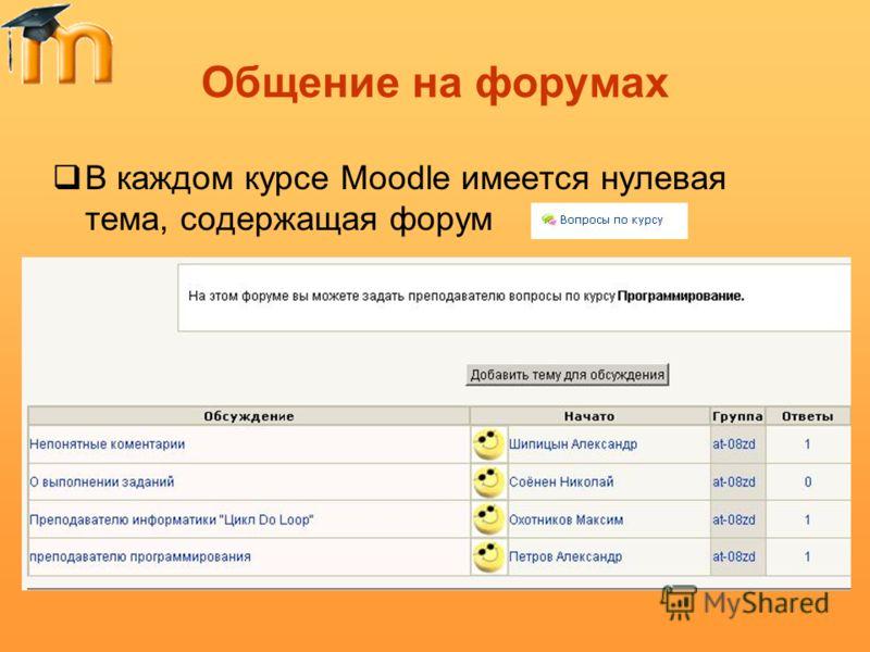 Общение на форумах В каждом курсе Moodle имеется нулевая тема, содержащая форум Щелкните по названию форума, войдите в него и нажмите кнопку «Добавить тему для обсуждения»