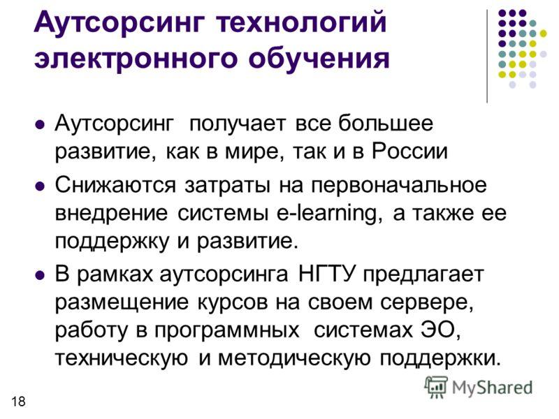 Аутсорсинг технологий электронного обучения Аутсорсинг получает все большее развитие, как в мире, так и в России Снижаются затраты на первоначальное внедрение системы e-learning, а также ее поддержку и развитие. В рамках аутсорсинга НГТУ предлагает р