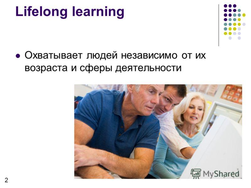 Охватывает людей независимо от их возраста и сферы деятельности Lifelong learning 2