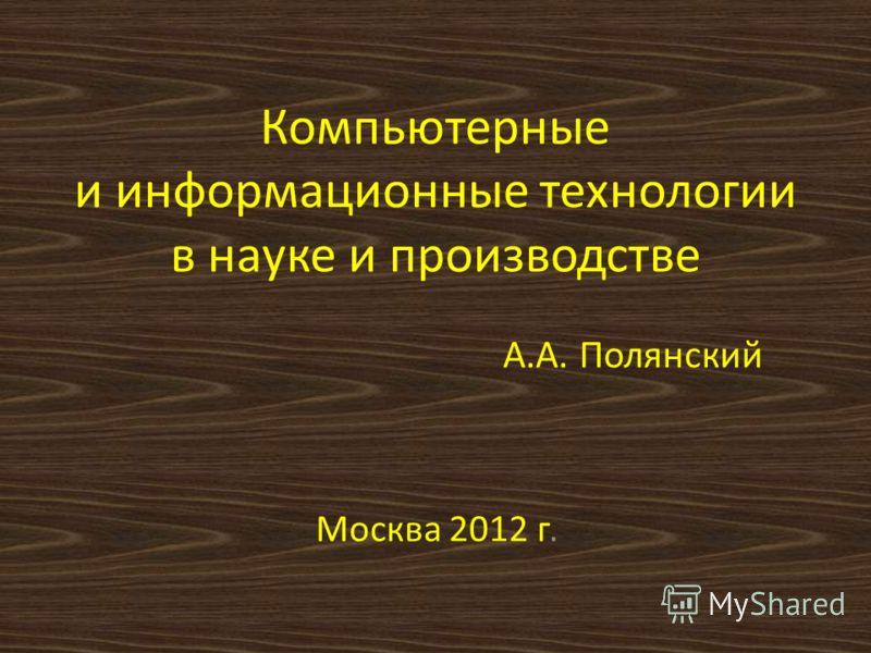 Компьютерные и информационные технологии в науке и производстве А.А. Полянский Москва 2012 г.