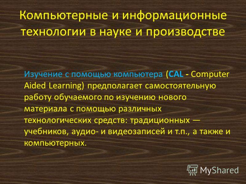 Компьютерные и информационные технологии в науке и производстве Изучение с помощью компьютера (CAL - Computer Aided Learning) предполагает самостоятельную работу обучаемого по изучению нового материала с помощью различных технологических средств: тра