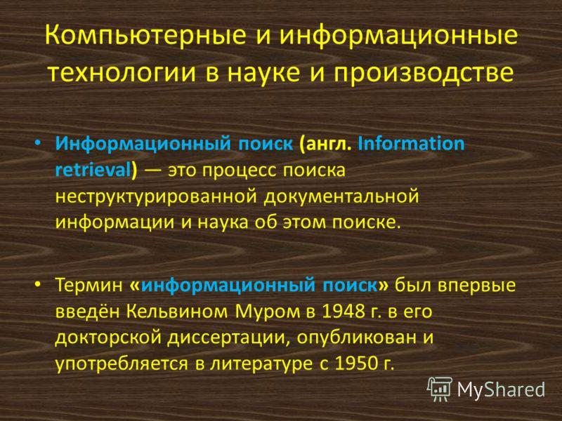 Компьютерные и информационные технологии в науке и производстве Информационный поиск (англ. Information retrieval) это процесс поиска неструктурированной документальной информации и наука об этом поиске. Термин «информационный поиск» был впервые введ