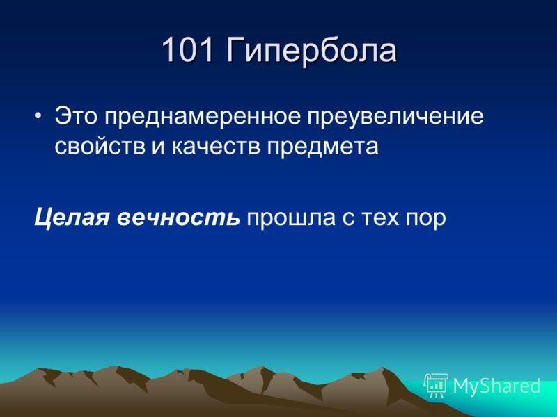 101 Гипербола Это преднамеренное преувеличение свойств и качеств предмета Целая вечность прошла с тех пор