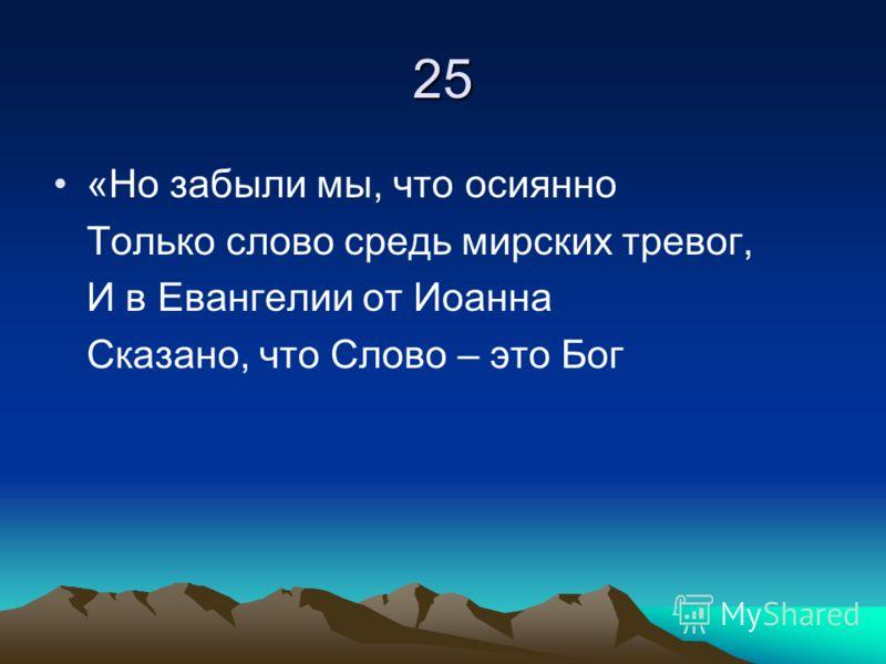 25 «Но забыли мы, что осиянно Только слово средь мирских тревог, И в Евангелии от Иоанна Сказано, что Слово – это Бог