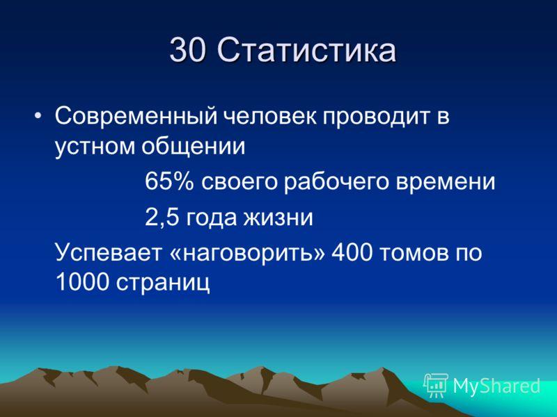 30 Статистика 30 Статистика Современный человек проводит в устном общении 65% своего рабочего времени 2,5 года жизни Успевает «наговорить» 400 томов по 1000 страниц