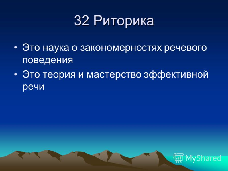 32 Риторика Это наука о закономерностях речевого поведения Это теория и мастерство эффективной речи