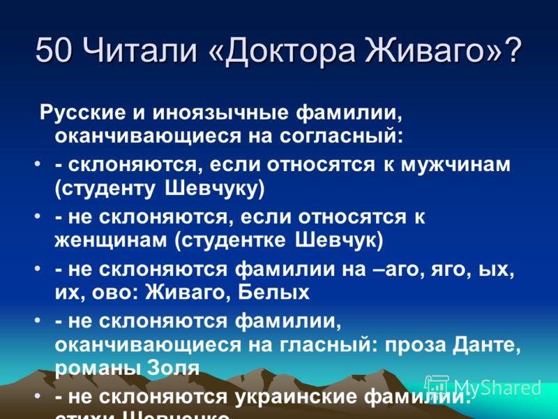 50 Читали «Доктора Живаго»? Русские и иноязычные фамилии, оканчивающиеся на согласный: - склоняются, если относятся к мужчинам (студенту Шевчуку) - не склоняются, если относятся к женщинам (студентке Шевчук) - не склоняются фамилии на –аго, яго, ых,