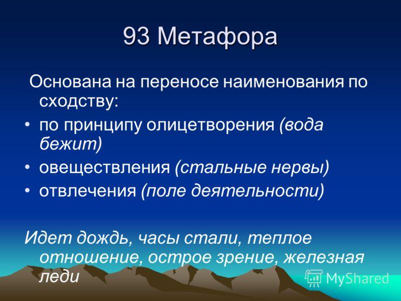 93 Метафора Основана на переносе наименования по сходству: по принципу олицетворения (вода бежит) овеществления (стальные нервы) отвлечения (поле деятельности) Идет дождь, часы стали, теплое отношение, острое зрение, железная леди