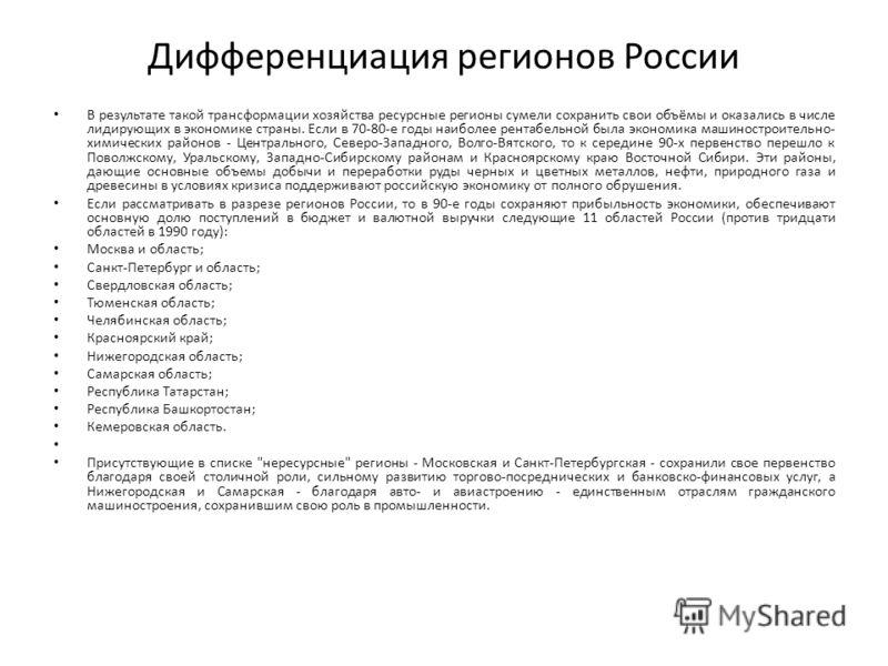 Дифференциация регионов России В результате такой трансформации хозяйства ресурсные регионы сумели сохранить свои объёмы и оказались в числе лидирующих в экономике страны. Если в 70-80-е годы наиболее рентабельной была экономика машиностроительно- хи