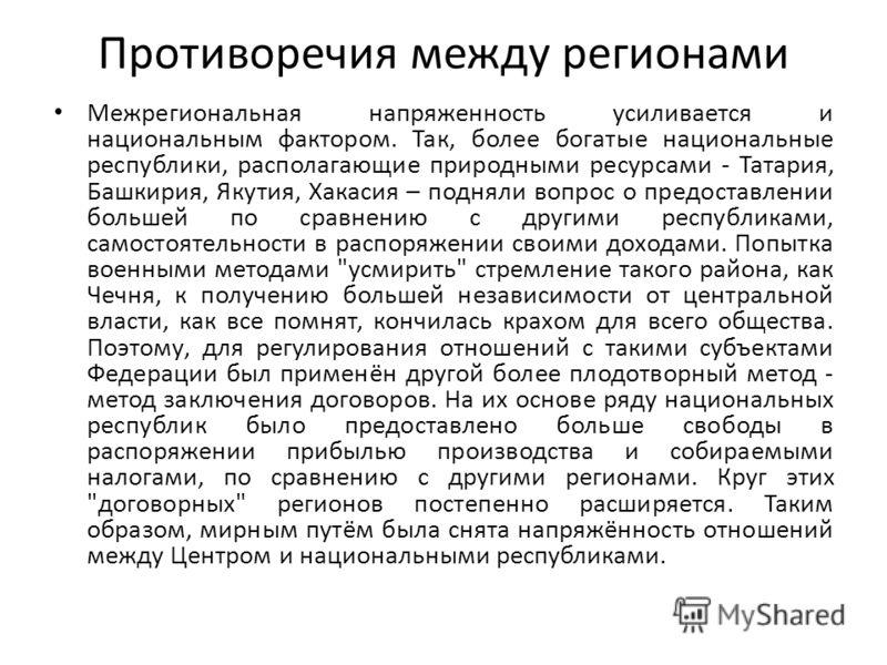Противоречия между регионами Межрегиональная напряженность усиливается и национальным фактором. Так, более богатые национальные республики, располагающие природными ресурсами - Татария, Башкирия, Якутия, Хакасия – подняли вопрос о предоставлении боль