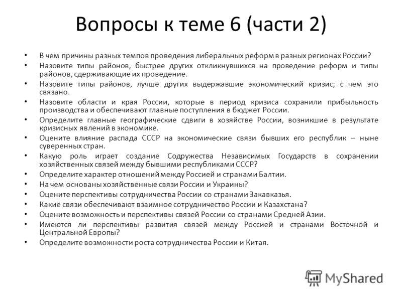 Вопросы к теме 6 (части 2) В чем причины разных темпов проведения либеральных реформ в разных регионах России? Назовите типы районов, быстрее других откликнувшихся на проведение реформ и типы районов, сдерживающие их проведение. Назовите типы районов