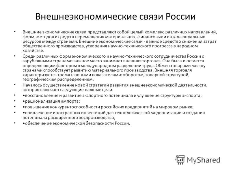 Внешнеэкономические связи России Внешние экономические связи представляют собой целый комплекс различных направлений, форм, методов и средств перемещения материальных, финансовых и интеллектуальных ресурсов между странами. Внешние экономические свя