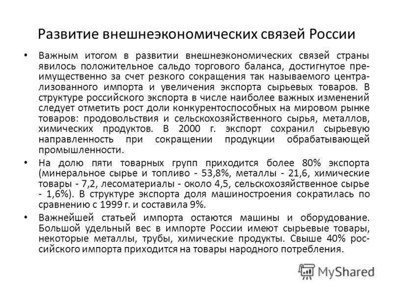 Развитие внешнеэкономических связей России Важным итогом в развитии внешнеэкономических связей страны явилось положительное сальдо торгового баланса, достигнутое пре имущественно за счет резкого сокращения так называемого центра лизованного импорта