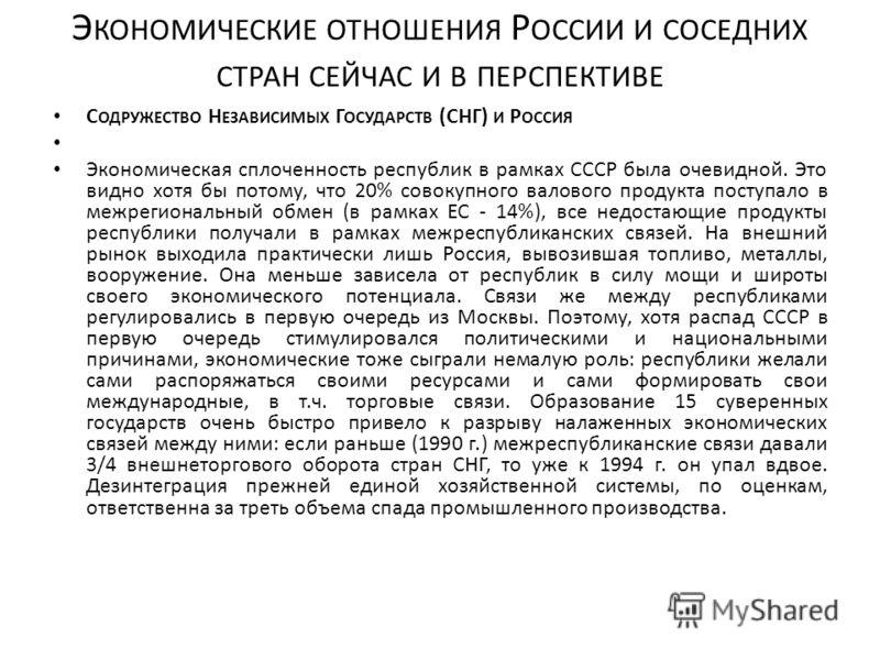 Э КОНОМИЧЕСКИЕ ОТНОШЕНИЯ Р ОССИИ И СОСЕДНИХ СТРАН СЕЙЧАС И В ПЕРСПЕКТИВЕ С ОДРУЖЕСТВО Н ЕЗАВИСИМЫХ Г ОСУДАРСТВ (СНГ) И Р ОССИЯ Экономическая сплоченность республик в рамках СССР была очевидной. Это видно хотя бы потому, что 20% совокупного валового п