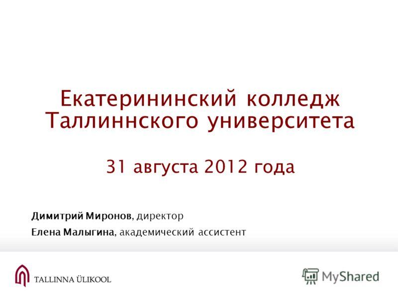 Екатерининский колледж Таллиннского университета 31 августа 2012 года Димитрий Миронов, директор Елена Малыгина, академический ассистент