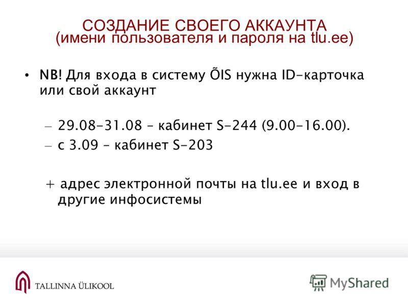 СОЗДАНИЕ СВОЕГО АККАУНТА (имени пользователя и пароля на tlu.ee) NB! Для входа в систему ÕIS нужна ID-карточка или свой аккаунт – 29.08-31.08 – кабинет S-244 (9.00-16.00). – c 3.09 – кабинет S-203 + адрес электронной почты на tlu.ee и вход в другие и
