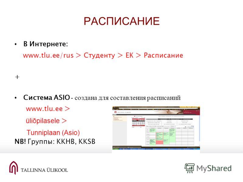 РАСПИСАНИЕ В Интернете: www.tlu.ee/rus > Студенту > ЕК > Расписание + Система ASIO - создана для составления расписаний www.tlu.ee > üliõpilasele > Tunniplaan (Asio) NB! Группы: KKHB, KKSB