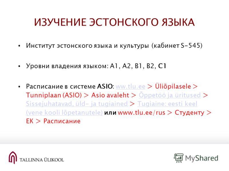 ИЗУЧЕНИЕ ЭСТОНСКОГО ЯЗЫКА Институт эстонского языка и культуры (кабинет S-545) Уровни владения языком: A1, A2, B1, B2, C1 Расписание в системе ASIO: ww.tlu.ee > Üliõpilasele > Tunniplaan (ASIO) > Asio avaleht > Õppetöö ja üritused > Sissejuhatavad, ü