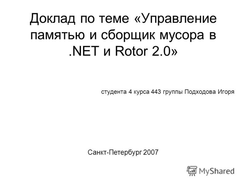 Доклад по теме «Управление памятью и сборщик мусора в.NET и Rotor 2.0» студента 4 курса 443 группы Подходова Игоря Санкт-Петербург 2007