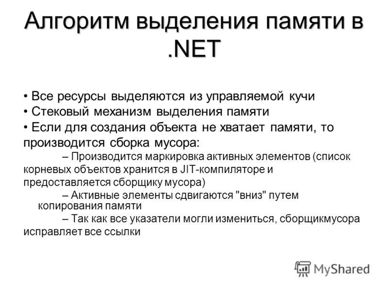 Алгоритм выделения памяти в.NET Все ресурсы выделяются из управляемой кучи Стековый механизм выделения памяти Если для создания объекта не хватает памяти, то производится сборка мусора: – Производится маркировка активных элементов (список корневых об