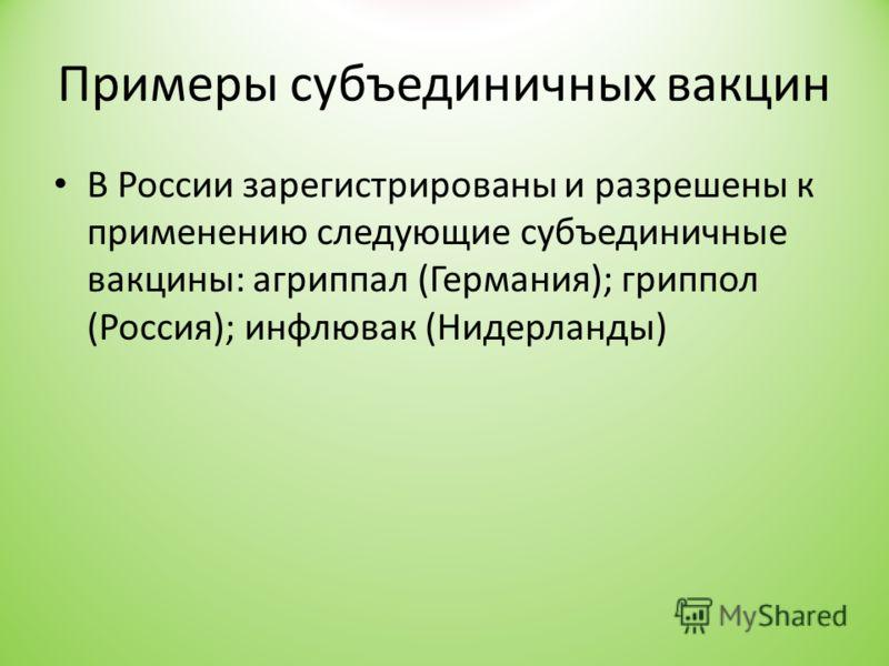 Примеры субъединичных вакцин В России зарегистрированы и разрешены к применению следующие субъединичные вакцины: агриппал (Германия); гриппол (Россия); инфлювак (Нидерланды)