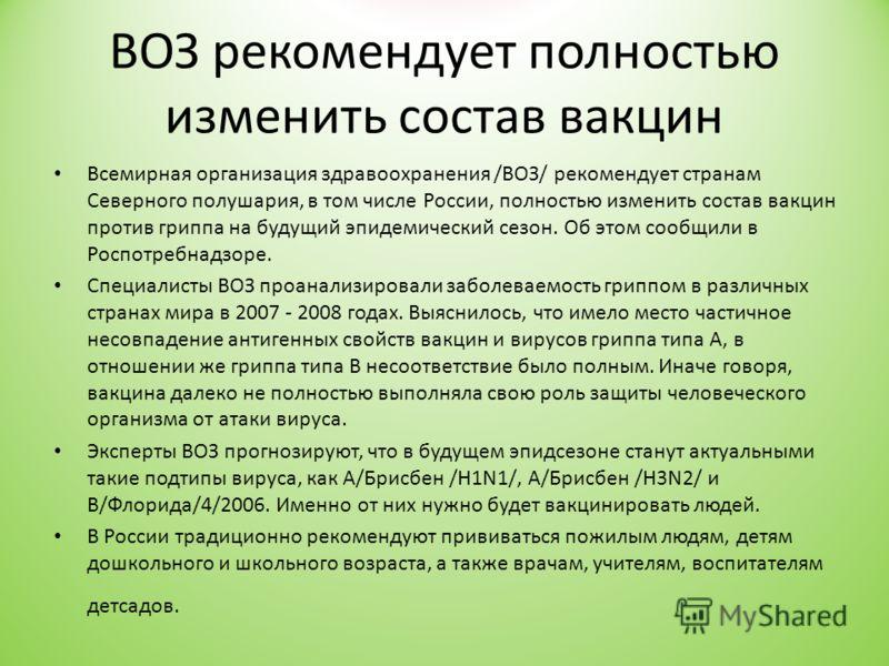 ВОЗ рекомендует полностью изменить состав вакцин Всемирная организация здравоохранения /ВОЗ/ рекомендует странам Северного полушария, в том числе России, полностью изменить состав вакцин против гриппа на будущий эпидемический сезон. Об этом сообщили