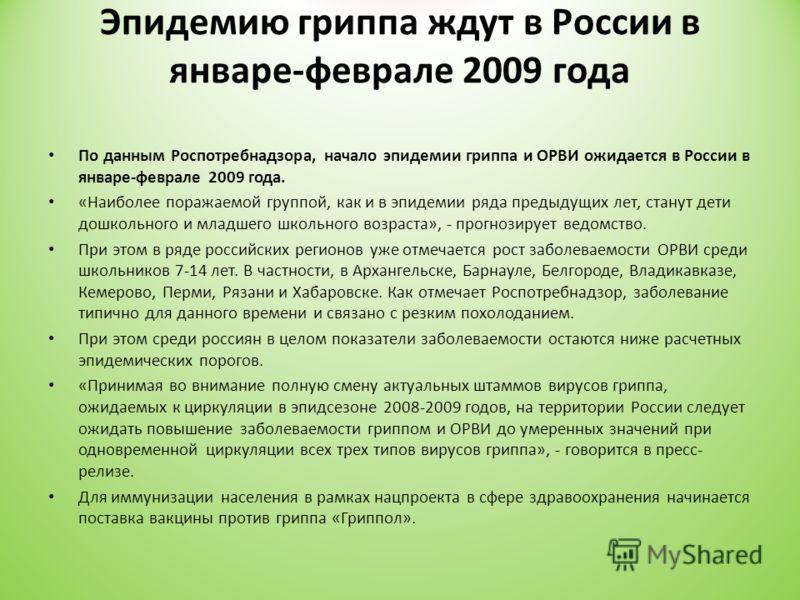 Эпидемию гриппа ждут в России в январе-феврале 2009 года По данным Роспотребнадзора, начало эпидемии гриппа и ОРВИ ожидается в России в январе-феврале 2009 года. «Наиболее поражаемой группой, как и в эпидемии ряда предыдущих лет, станут дети дошкольн