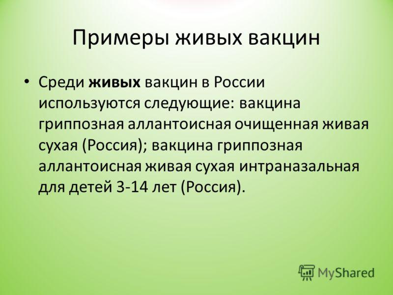 Примеры живых вакцин Среди живых вакцин в России используются следующие: вакцина гриппозная аллантоисная очищенная живая сухая (Россия); вакцина гриппозная аллантоисная живая сухая интраназальная для детей 3-14 лет (Россия).