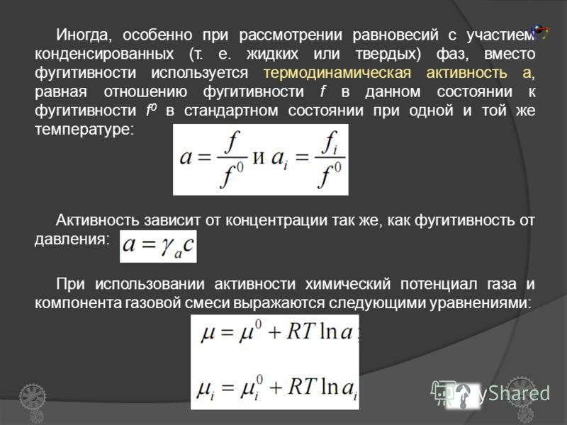 Химический потенциал реального газа Вычисление химического потенциала реальных газов должно основываться на уравнениях состояния реального газа, учитывающем межчастичные взаимодействия. Таких уравнений очень много, что приводит к математическим затру