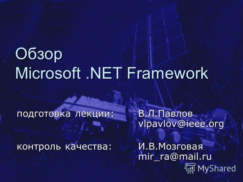Обзор Microsoft.NET Framework подготовка лекции:В.Л.Павлов vlpavlov@ieee.org контроль качества: И.В.Мозговая mir_ra@mail.ru