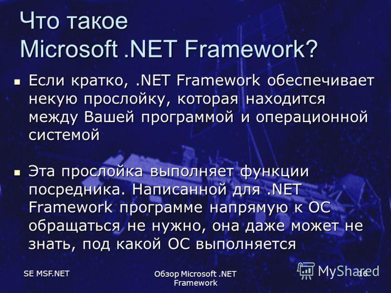 SE MSF.NET Обзор Microsoft.NET Framework 16 Что такое Microsoft.NET Framework? Если кратко,.NET Framework обеспечивает некую прослойку, которая находится между Вашей программой и операционной системой Если кратко,.NET Framework обеспечивает некую про