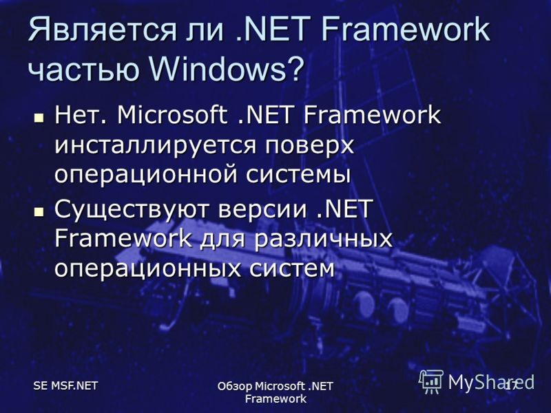 SE MSF.NET Обзор Microsoft.NET Framework 17 Является ли.NET Framework частью Windows? Нет. Microsoft.NET Framework инсталлируется поверх операционной системы Нет. Microsoft.NET Framework инсталлируется поверх операционной системы Существуют версии.NE