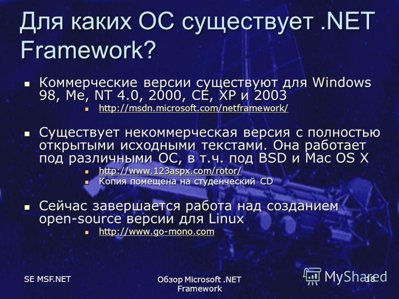 SE MSF.NET Обзор Microsoft.NET Framework 18 Для каких ОС существует.NET Framework? Коммерческие версии существуют для Windows 98, Me, NT 4.0, 2000, CE, XP и 2003 Коммерческие версии существуют для Windows 98, Me, NT 4.0, 2000, CE, XP и 2003 http://ms
