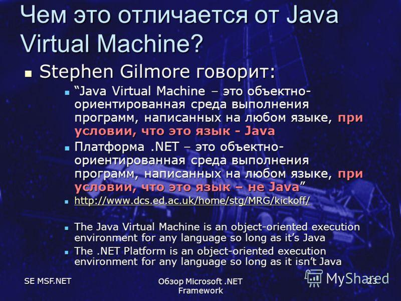 SE MSF.NET Обзор Microsoft.NET Framework 23 Чем это отличается от Java Virtual Machine? Stephen Gilmore говорит: Stephen Gilmore говорит: Java Virtual Machine – это объектно- ориентированная среда выполнения программ, написанных на любом языке, при у