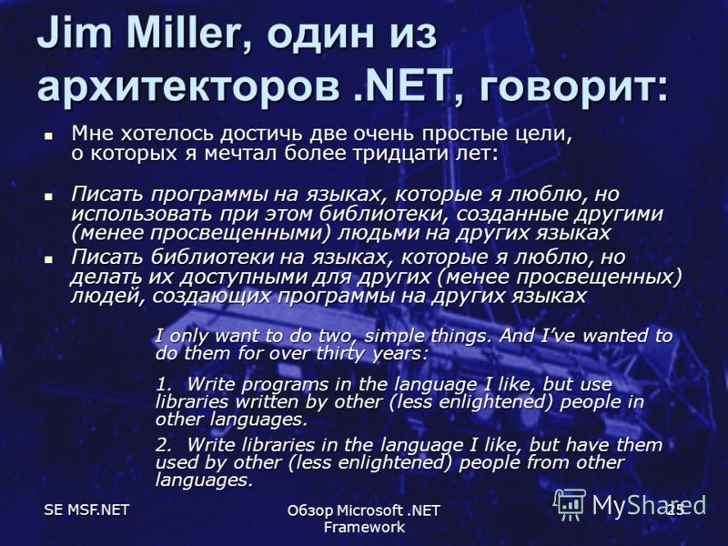 SE MSF.NET Обзор Microsoft.NET Framework 25 Jim Miller, один из архитекторов.NET, говорит: Мне хотелось достичь две очень простые цели, о которых я мечтал более тридцати лет: Мне хотелось достичь две очень простые цели, о которых я мечтал более тридц