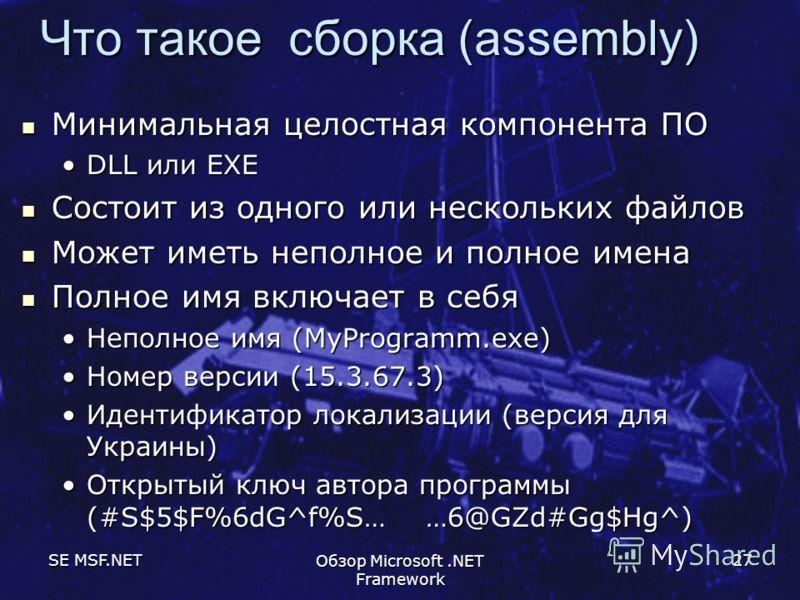 SE MSF.NET Обзор Microsoft.NET Framework 27 Что такое сборка (assembly) Минимальная целостная компонента ПО Минимальная целостная компонента ПО DLL или EXEDLL или EXE Состоит из одного или нескольких файлов Состоит из одного или нескольких файлов Мож