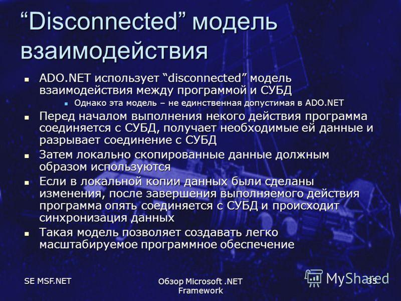 SE MSF.NET Обзор Microsoft.NET Framework 35 Disconnected модель взаимодействия ADO.NET использует disconnected модель взаимодействия между программой и СУБД ADO.NET использует disconnected модель взаимодействия между программой и СУБД Однако эта моде