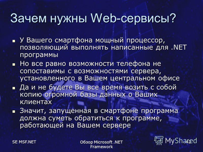 SE MSF.NET Обзор Microsoft.NET Framework 42 Зачем нужны Web-сервисы? У Вашего смартфона мощный процессор, позволяющий выполнять написанные для.NET программы У Вашего смартфона мощный процессор, позволяющий выполнять написанные для.NET программы Но вс