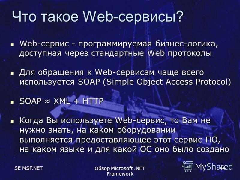 SE MSF.NET Обзор Microsoft.NET Framework 44 Что такое Web-сервисы? Web-сервис - программируемая бизнес-логика, доступная через стандартные Web протоколы Web-сервис - программируемая бизнес-логика, доступная через стандартные Web протоколы Для обращен
